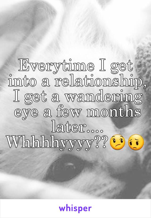 Everytime I get into a relationship, I get a wandering eye a few months later.... Whhhhyyyy??😞😔