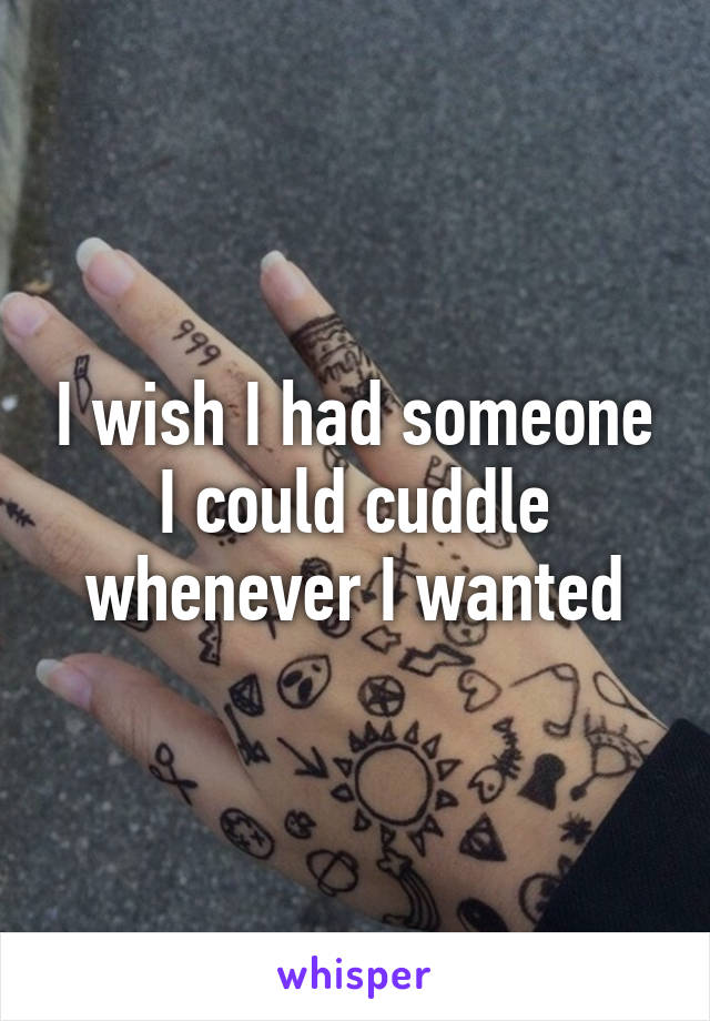 I wish I had someone I could cuddle whenever I wanted