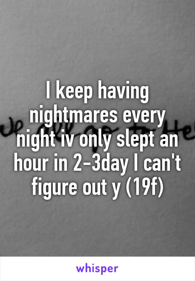 I keep having nightmares every night iv only slept an hour in 2-3day I can't figure out y (19f)