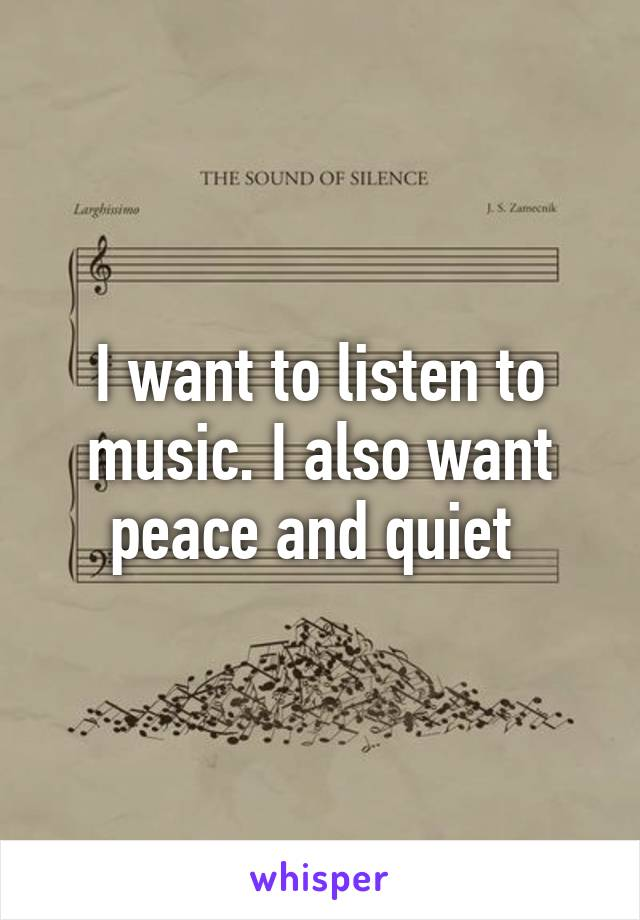 I want to listen to music. I also want peace and quiet