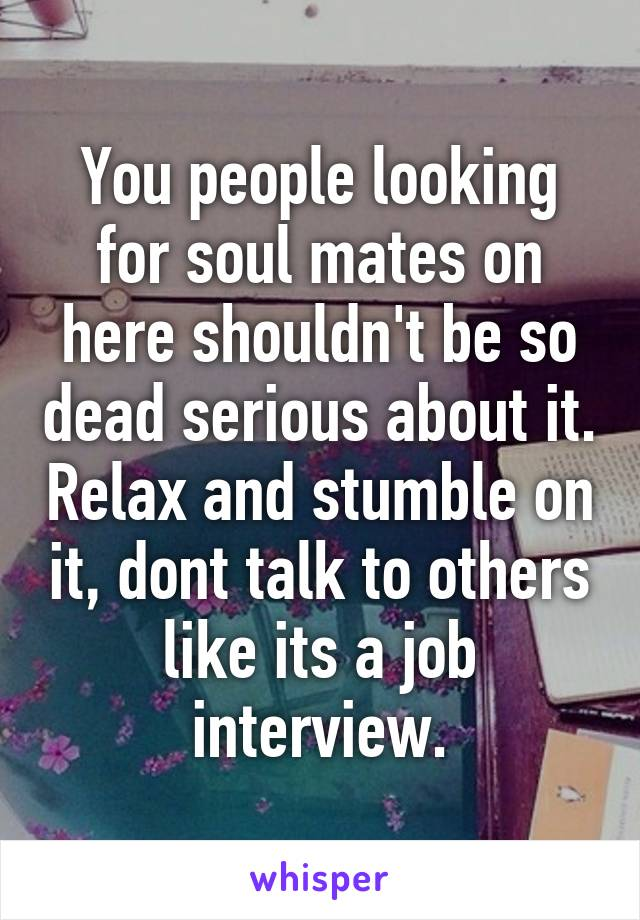 You people looking for soul mates on here shouldn't be so dead serious about it. Relax and stumble on it, dont talk to others like its a job interview.