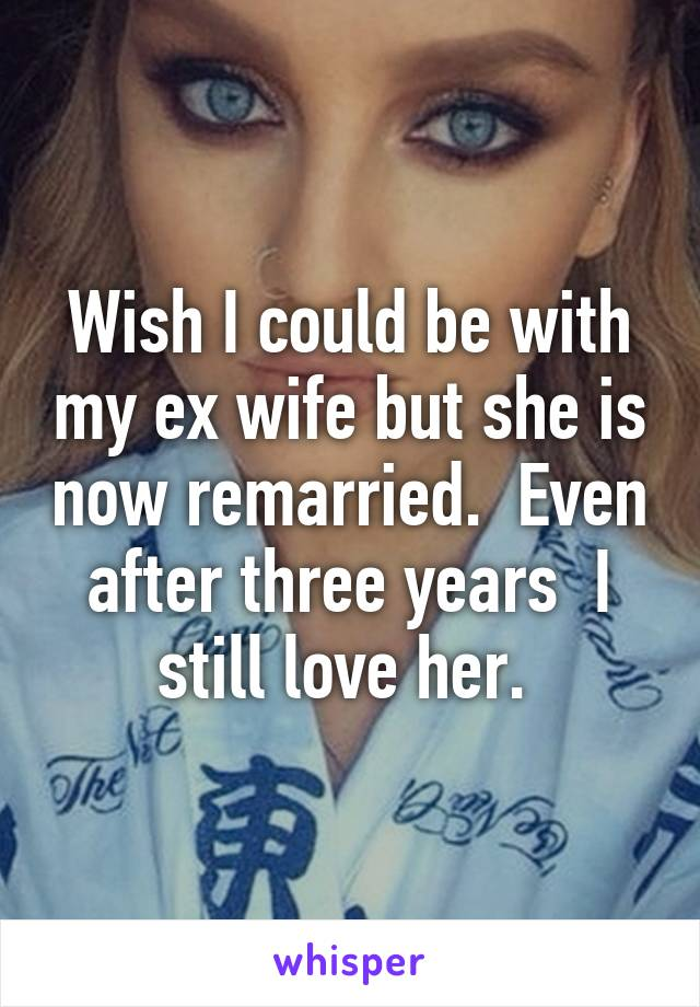Wish I could be with my ex wife but she is now remarried.  Even after three years  I still love her.