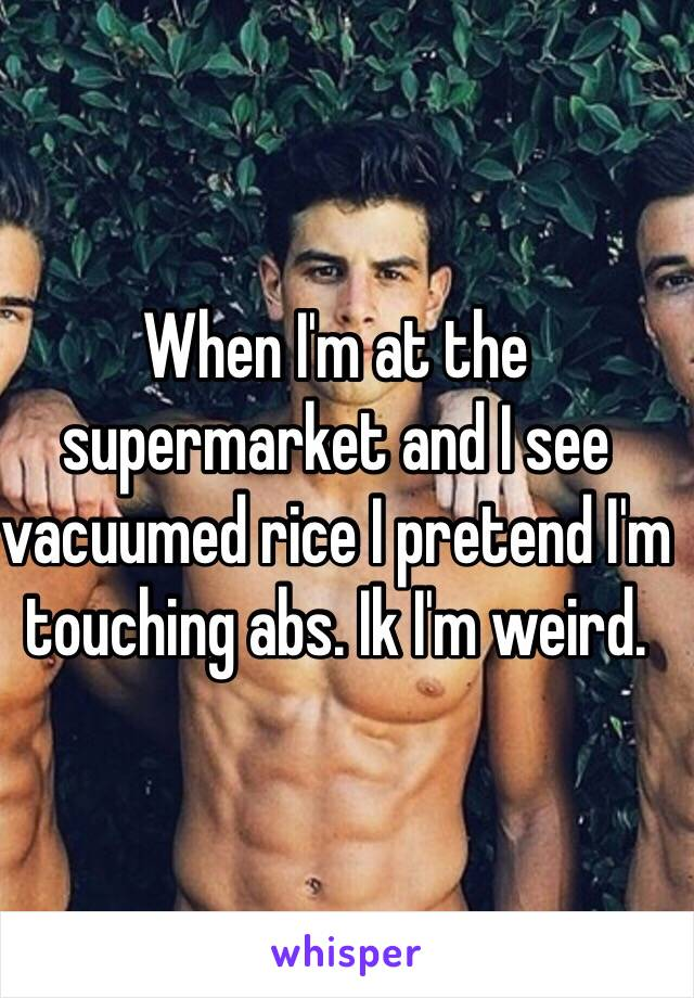 When I'm at the supermarket and I see vacuumed rice I pretend I'm touching abs. Ik I'm weird.