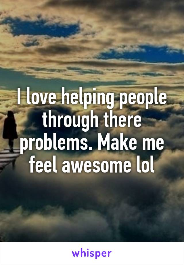 I love helping people through there problems. Make me feel awesome lol