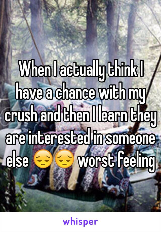 When I actually think I have a chance with my crush and then I learn they are interested in someone else 😔😔 worst feeling