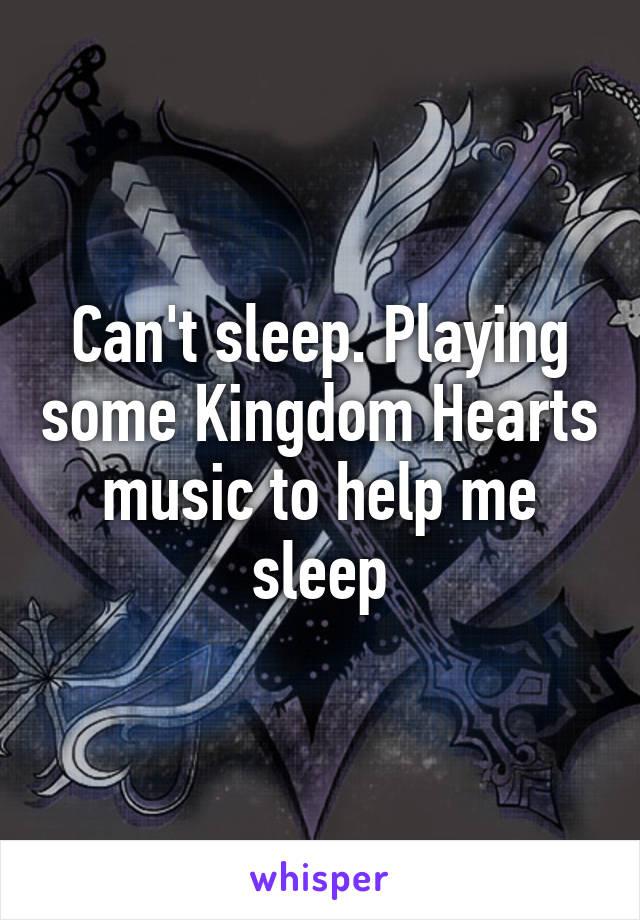 Can't sleep. Playing some Kingdom Hearts music to help me sleep