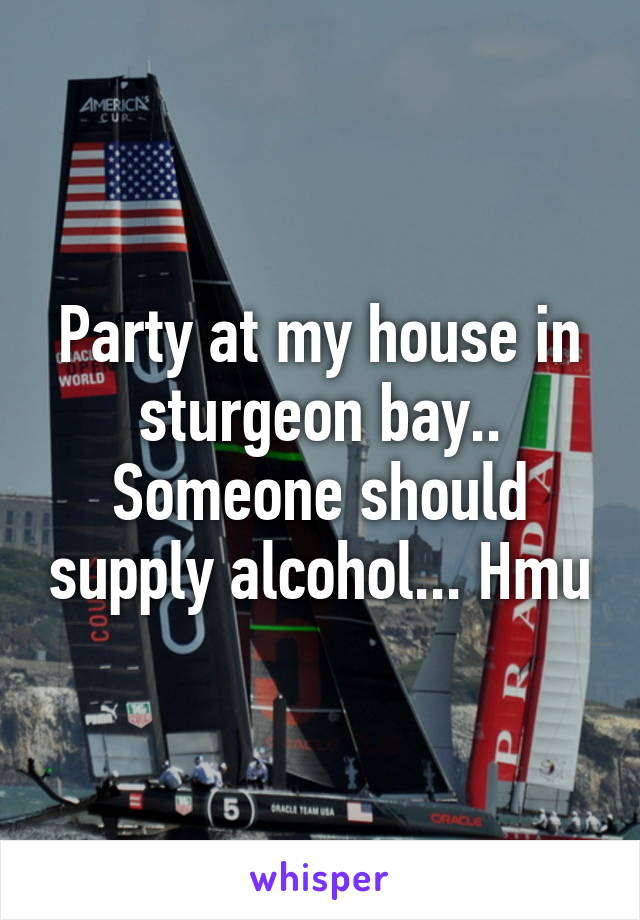 Party at my house in sturgeon bay.. Someone should supply alcohol... Hmu