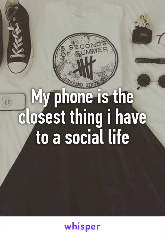 My phone is the closest thing i have to a social life