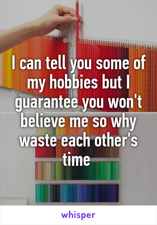 I can tell you some of my hobbies but I guarantee you won't believe me so why waste each other's time