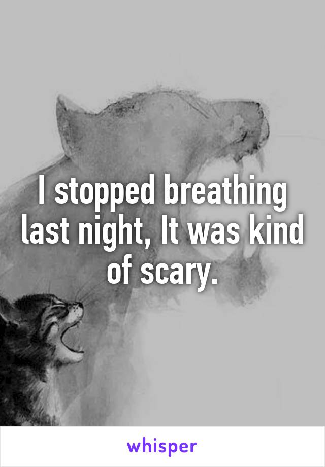 I stopped breathing last night, It was kind of scary.