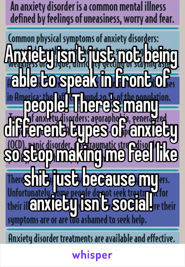 Anxiety isn't just not being able to speak in front of people! There's many different types of anxiety so stop making me feel like shit just because my anxiety isn't social!