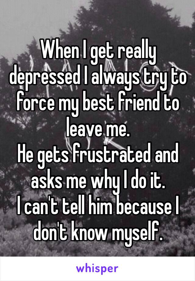 When I get really depressed I always try to force my best friend to leave me. He gets frustrated and asks me why I do it. I can't tell him because I don't know myself.