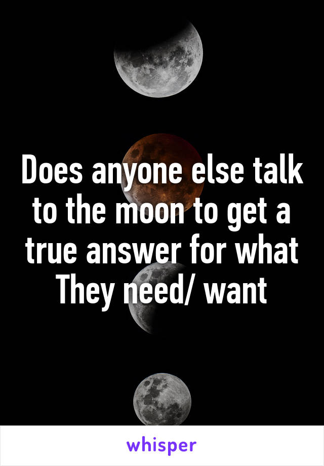 Does anyone else talk to the moon to get a true answer for what They need/ want