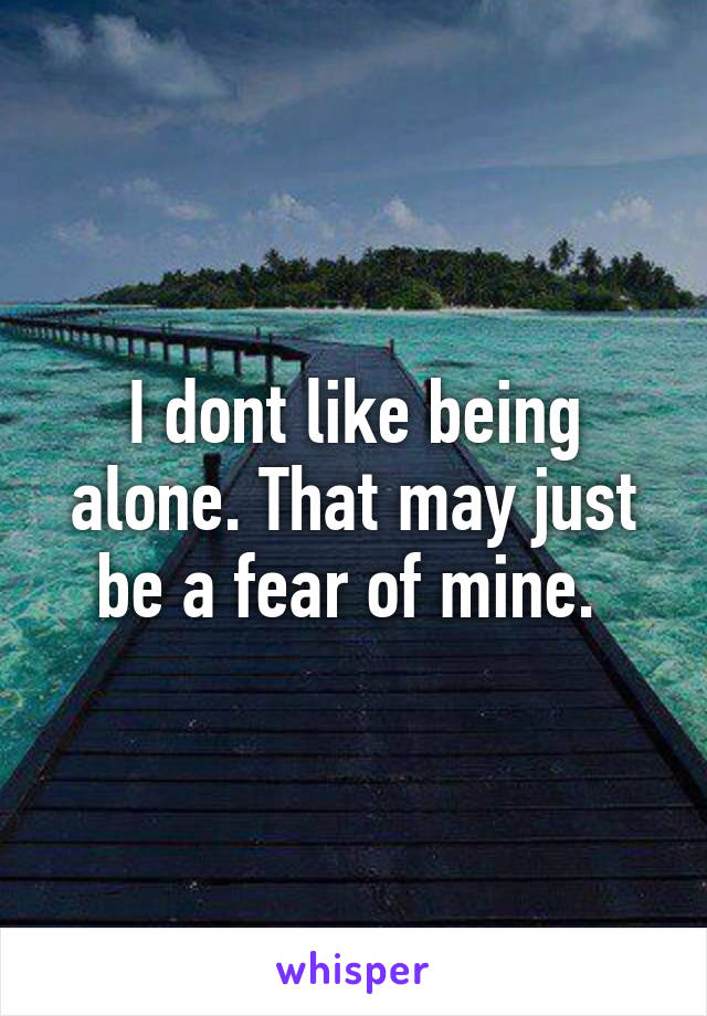 I dont like being alone. That may just be a fear of mine.