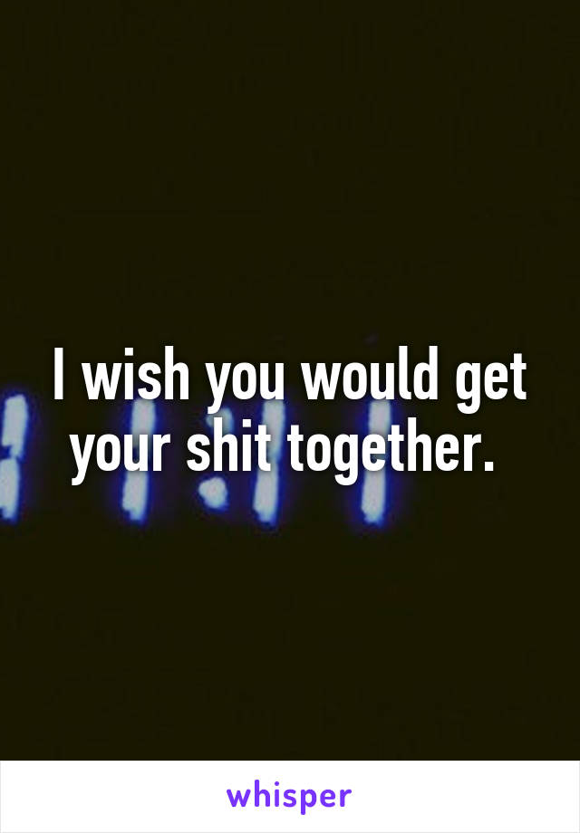 I wish you would get your shit together.