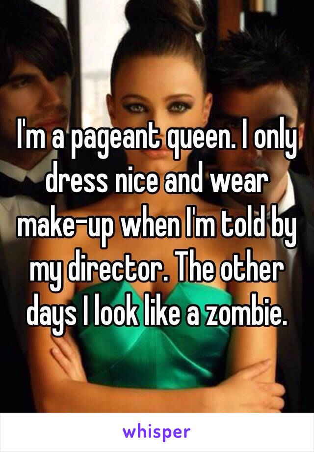 I'm a pageant queen. I only dress nice and wear make-up when I'm told by my director. The other days I look like a zombie.