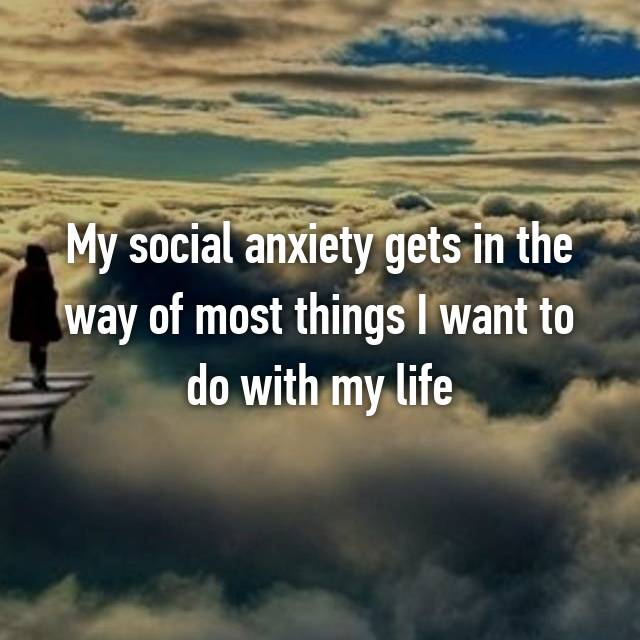 My social anxiety gets in the way of most things I want to do with my life