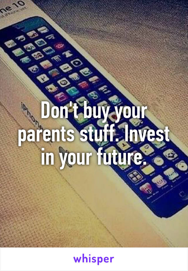 Don't buy your parents stuff. Invest in your future.