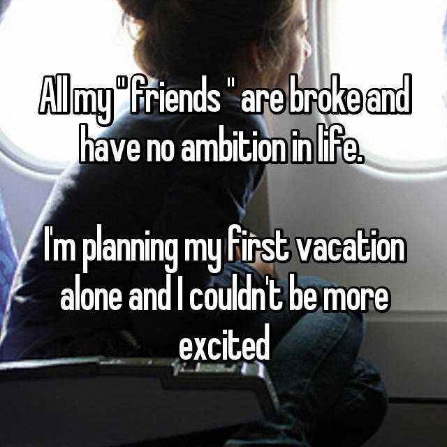 "All my "" friends "" are broke and have no ambition in life.   I'm planning my first vacation alone and I couldn't be more excited"