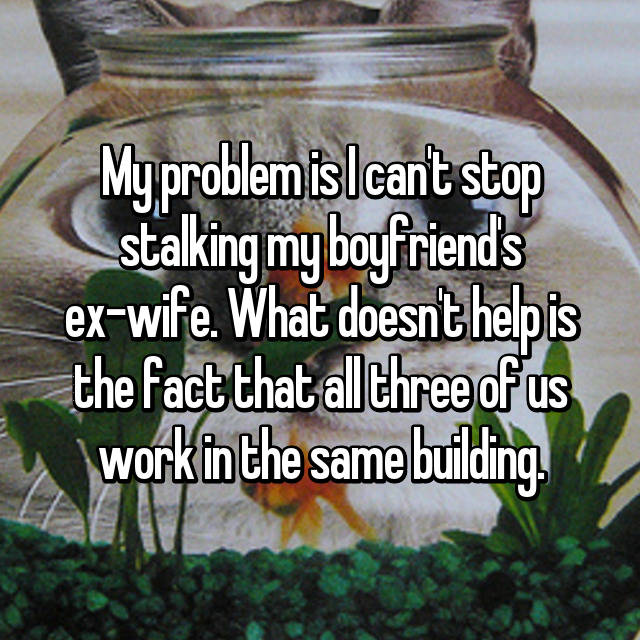 My problem is I can't stop stalking my boyfriend's ex-wife. What doesn't help is the fact that all three of us work in the same building.