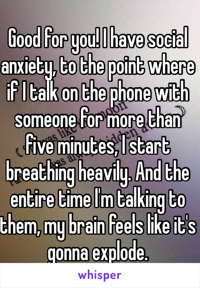 Good for you! I have social anxiety, to the point where if I talk on the phone with someone for more than five minutes, I start breathing heavily. And the entire time I'm talking to them, my brain feels like it's gonna explode.