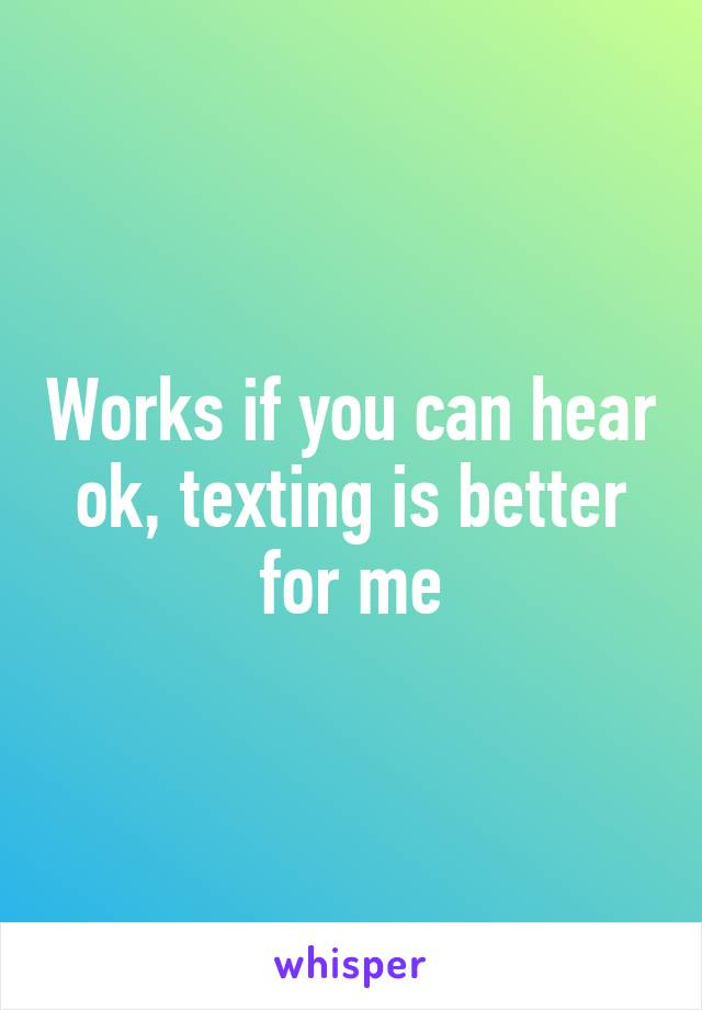 Works if you can hear ok, texting is better for me