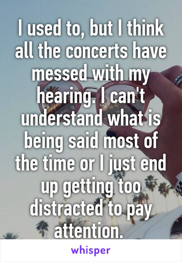 I used to, but I think all the concerts have messed with my hearing. I can't understand what is being said most of the time or I just end up getting too distracted to pay attention.
