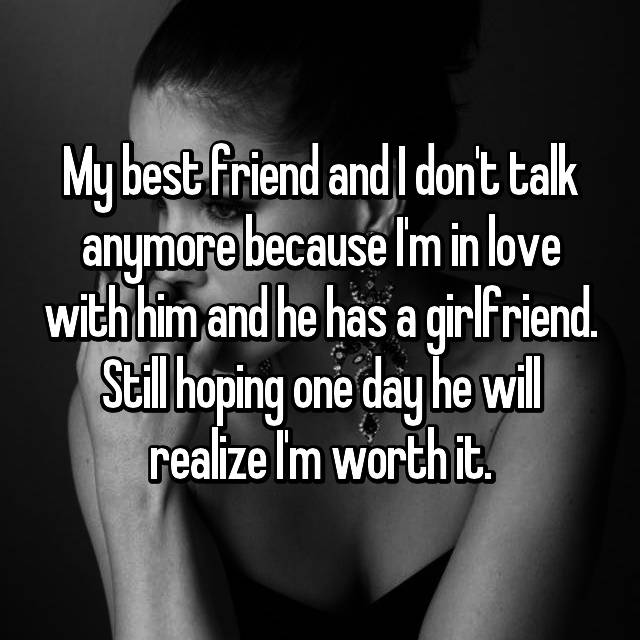 My best friend and I don't talk anymore because I'm in love with him and he has a girlfriend. Still hoping one day he will realize I'm worth it.