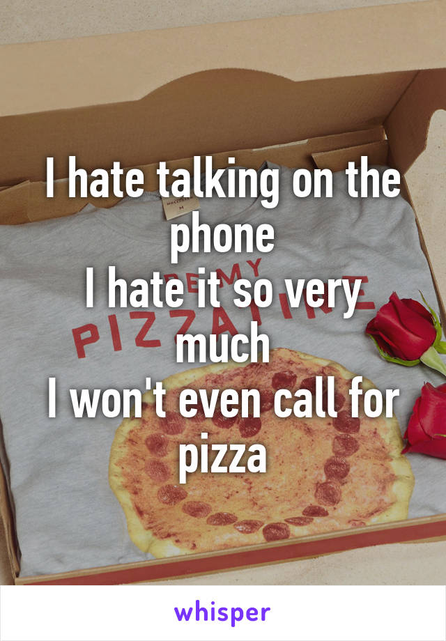 I hate talking on the phone I hate it so very much I won't even call for pizza