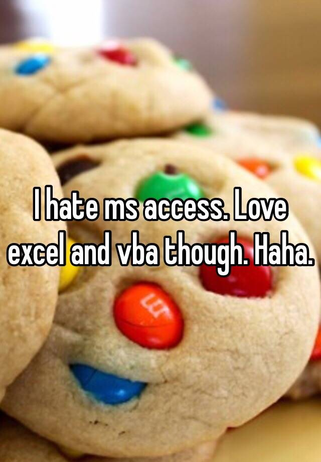I hate ms access  Love excel and vba though  Haha