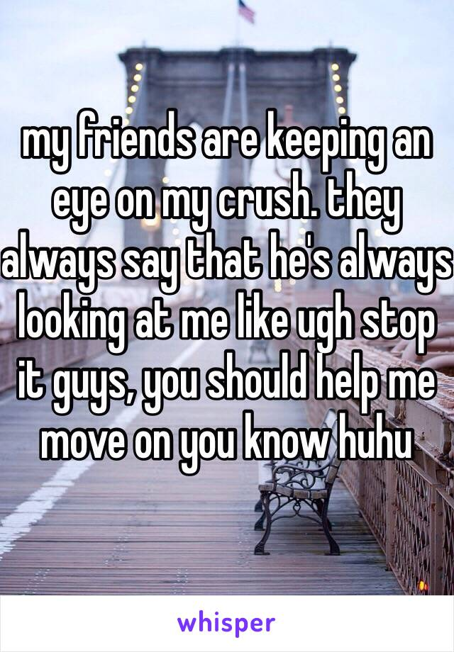 Why do my crushs friends always look at me