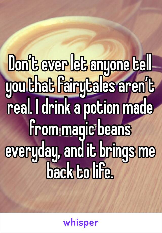 Don't ever let anyone tell you that fairytales aren't real. I drink a potion made from magic beans everyday, and it brings me back to life.