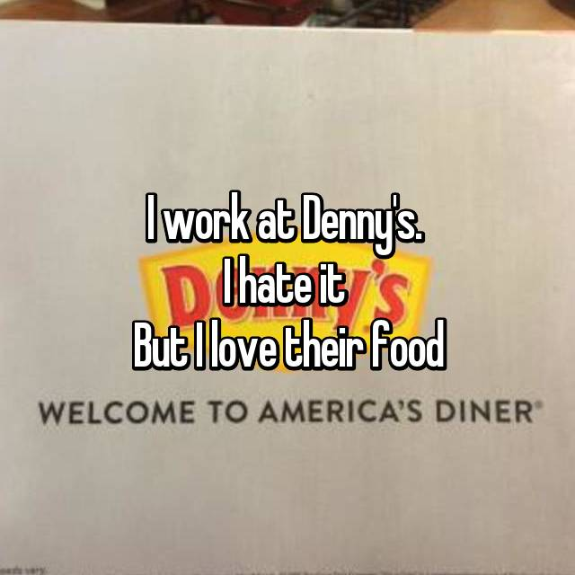 I work at Denny's.  I hate it  But I love their food