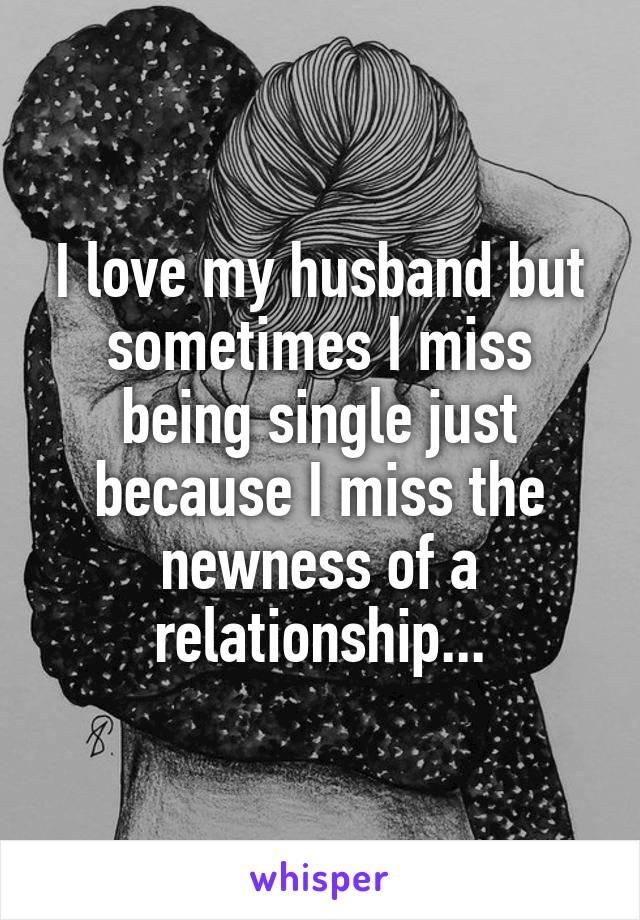I love my husband but sometimes I miss being single just because I miss the newness of a relationship...