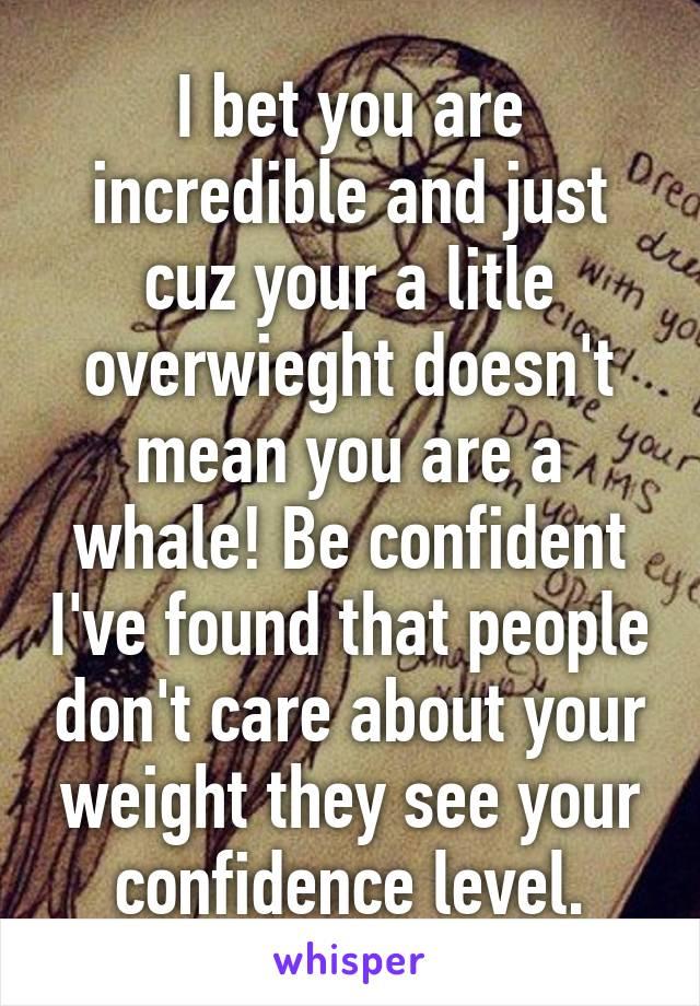 I bet you are incredible and just cuz your a litle overwieght doesn't mean you are a whale! Be confident I've found that people don't care about your weight they see your confidence level.
