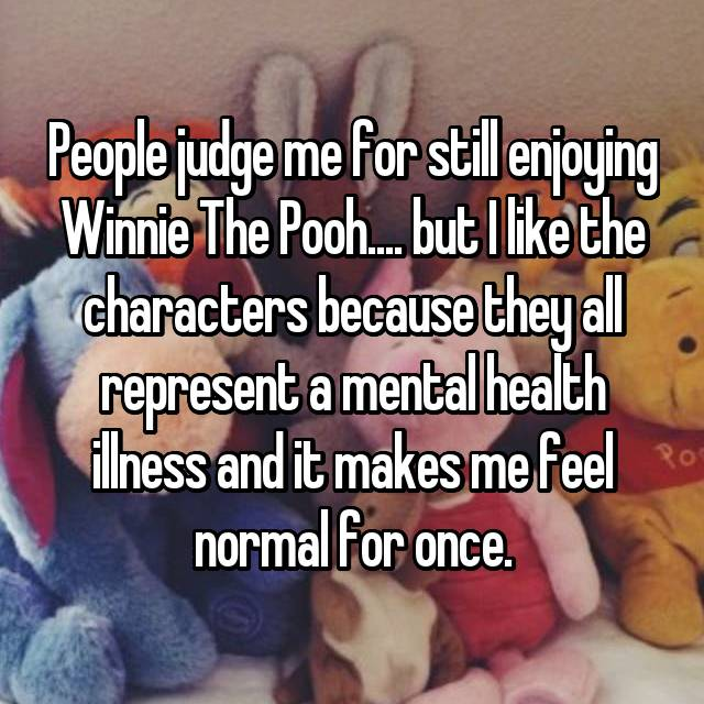 People judge me for still enjoying Winnie The Pooh.... but I like the characters because they all represent a mental health illness and it makes me feel normal for once.