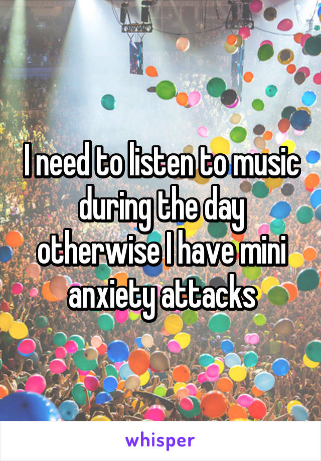 I need to listen to music during the day otherwise I have mini anxiety attacks