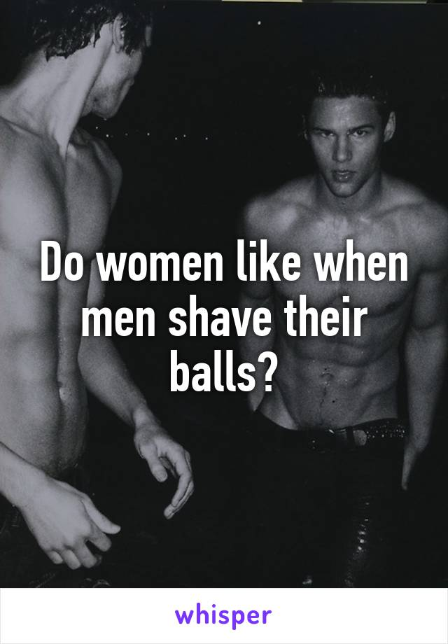 Do women like men to shave their balls