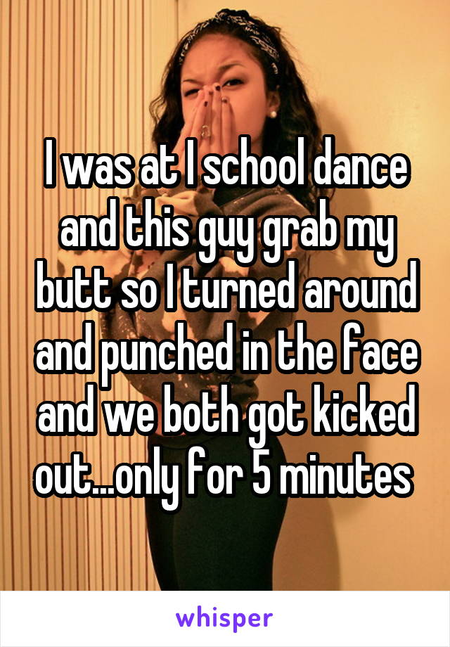 I was at I school dance and this guy grab my butt so I turned around and punched in the face and we both got kicked out...only for 5 minutes