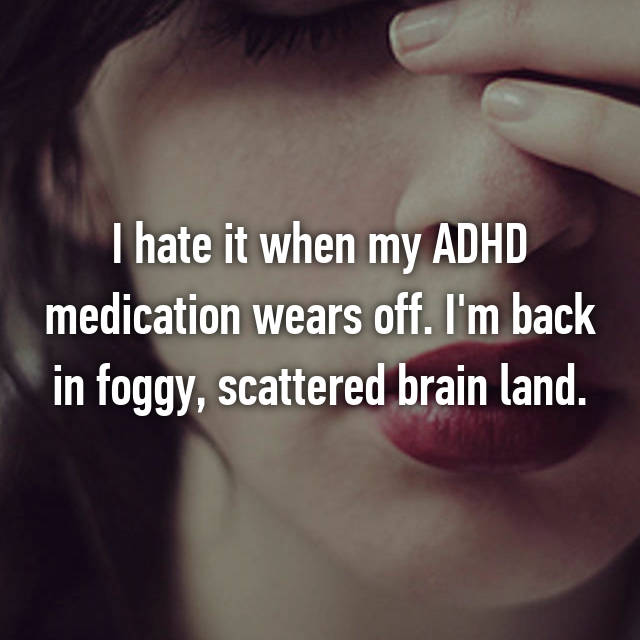 I hate it when my ADHD medication wears off. I'm back in foggy, scattered brain land.