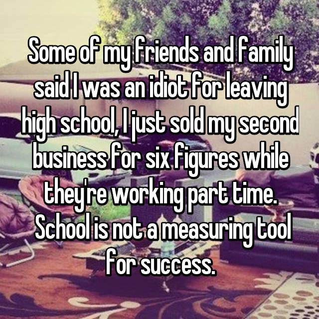 Some of my friends and family said I was an idiot for leaving high school, I just sold my second business for six figures while they're working part time.  School is not a measuring tool for success.