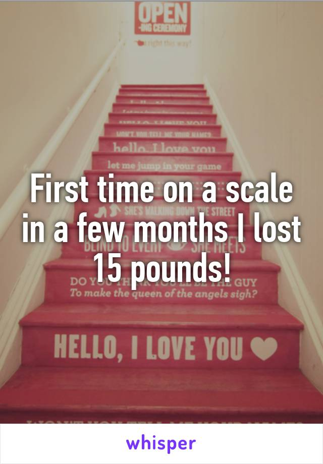 First time on a scale in a few months I lost 15 pounds!