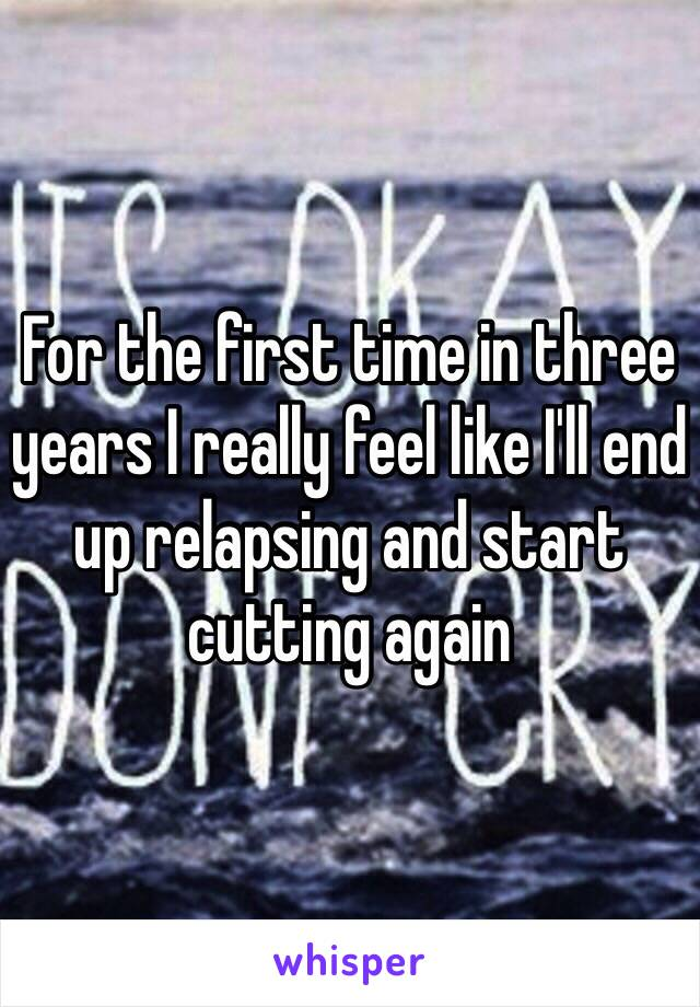 For the first time in three years I really feel like I'll end up relapsing and start cutting again