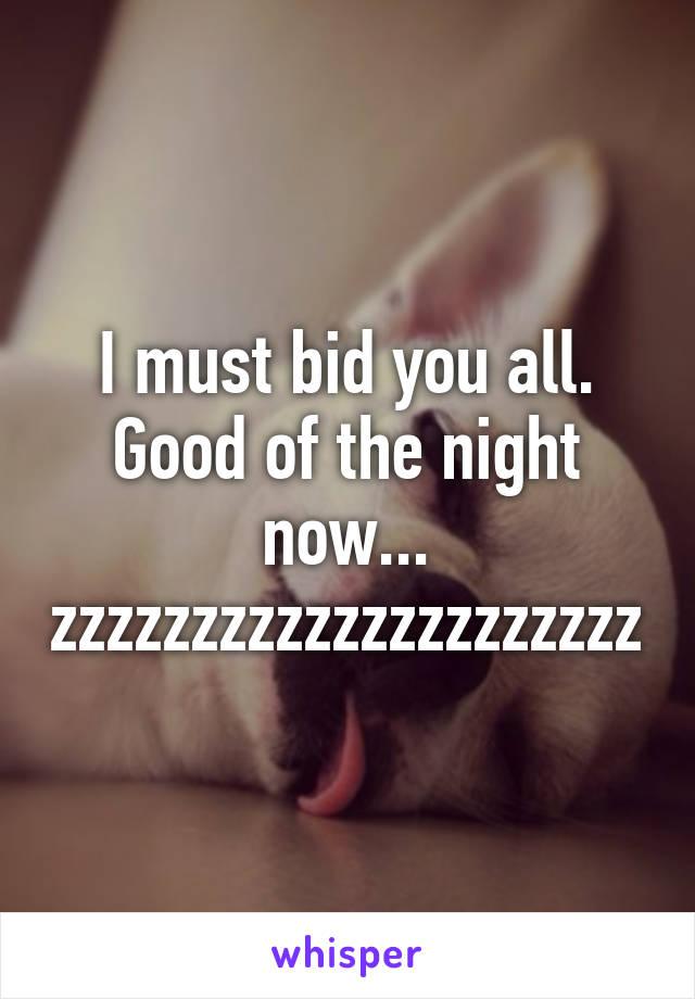 I must bid you all. Good of the night now... zzzzzzzzzzzzzzzzzzzzz