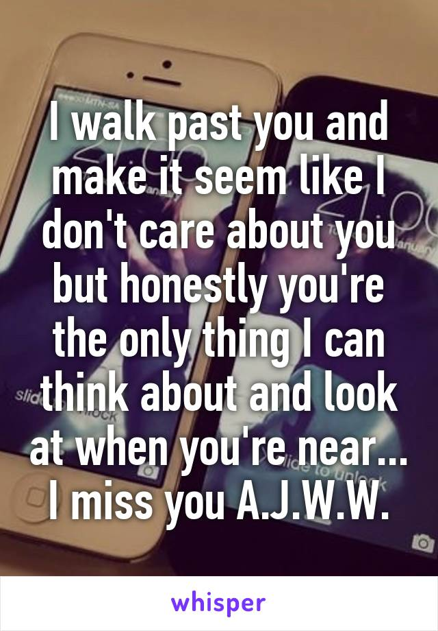 I walk past you and make it seem like I don't care about you but honestly you're the only thing I can think about and look at when you're near... I miss you A.J.W.W.