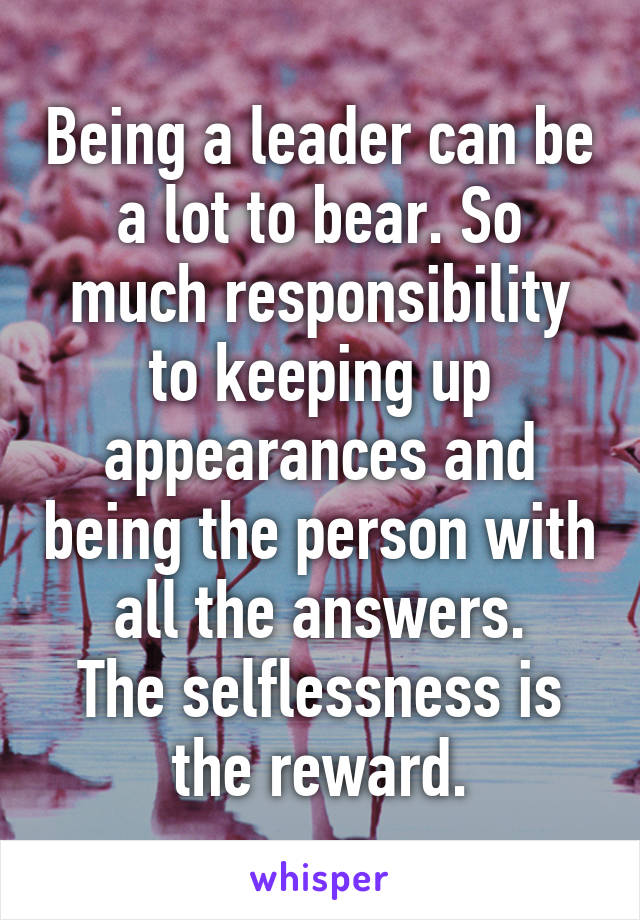 Being a leader can be a lot to bear. So much responsibility to keeping up appearances and being the person with all the answers. The selflessness is the reward.