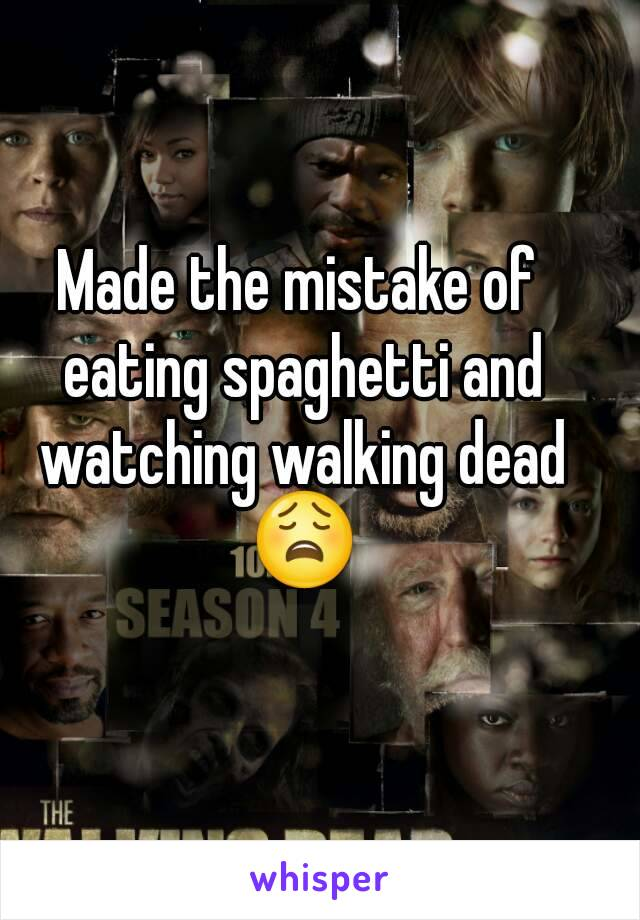 Made the mistake of eating spaghetti and watching walking dead 😩