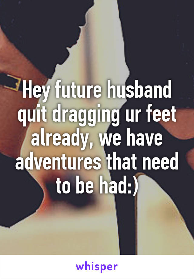 Hey future husband quit dragging ur feet already, we have adventures that need to be had:)