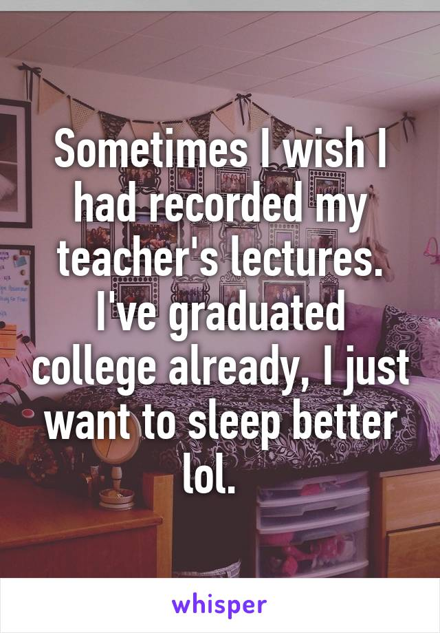 Sometimes I wish I had recorded my teacher's lectures. I've graduated college already, I just want to sleep better lol.