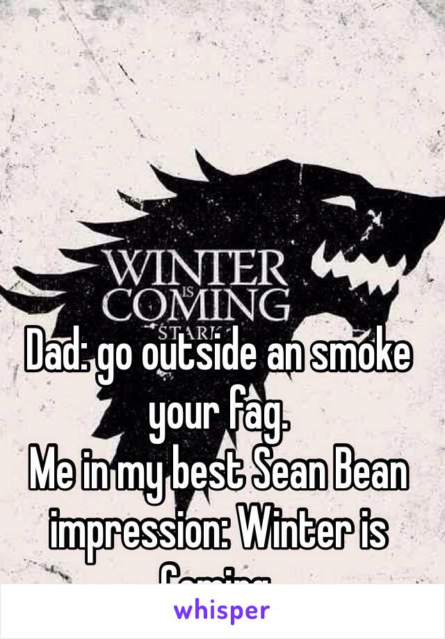 Dad: go outside an smoke your fag. Me in my best Sean Bean impression: Winter is Coming.